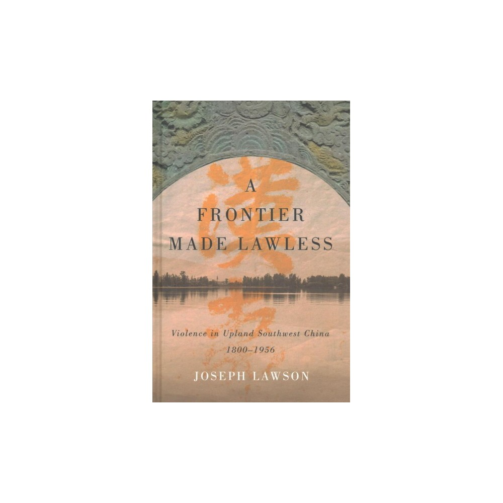 Frontier Made Lawless : Violence in Upland Southwest China 1800-1956 (Hardcover) (Joseph Lawson)