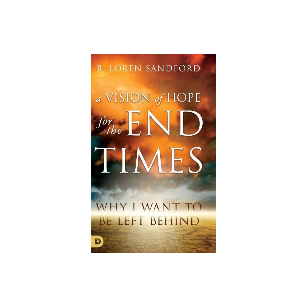 A Vision Of Hope For The Endtimes By R Loren Sandford Hardcover