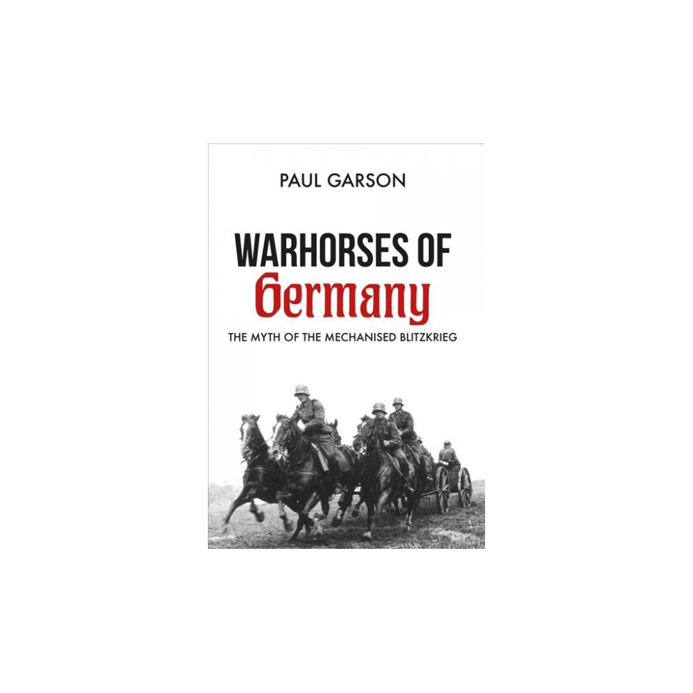 Warhorses of Germany : The Myth of the Mechanised Blitzkrieg - by Paul Garson (Paperback)