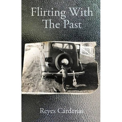 Flirting With The Past - by  Reyes Cárdenas (Paperback)