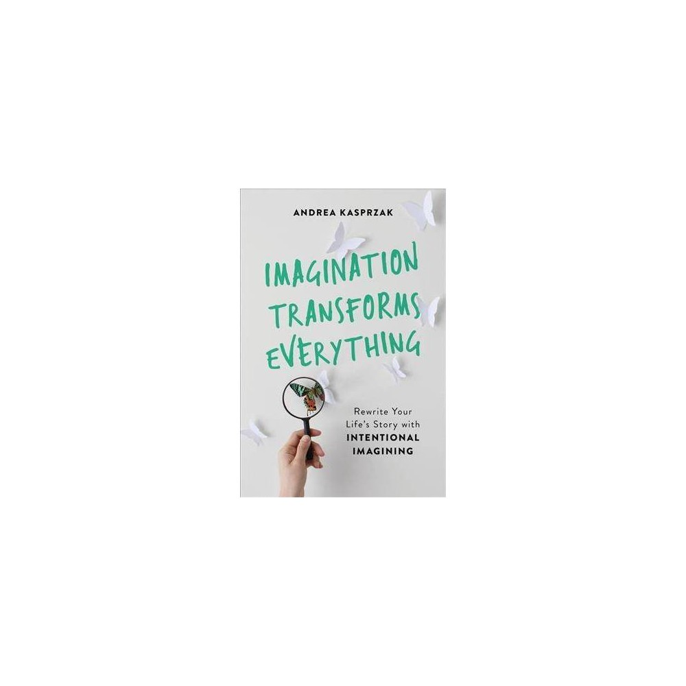 Imagination Transforms Everything : Rewrite Your Life's Story With Intentional Imagining - (Paperback)