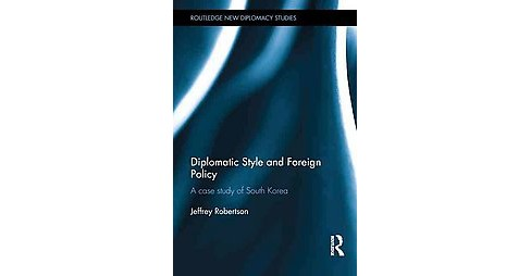 Diplomatic Style and Foreign Policy : A Case Study of South Korea (Hardcover) (Jeffrey Robertson) - image 1 of 1