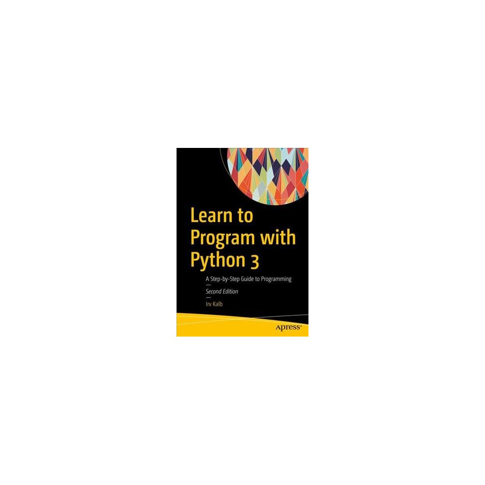 Learn to Program With Python 3 : A Step-by-Step Guide to Programming - 2 by Irv Kalb (Paperback)