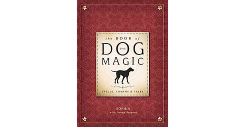 Book of Dog Magic : Spells, Charms & Tales (Hardcover) (Sophia & Denny Sargent) - image 1 of 1