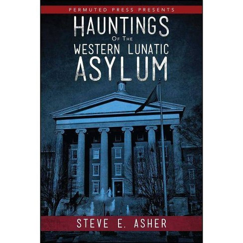 Hauntings of the Western Lunatic Asylum - by  Steve E Asher (Paperback) - image 1 of 1