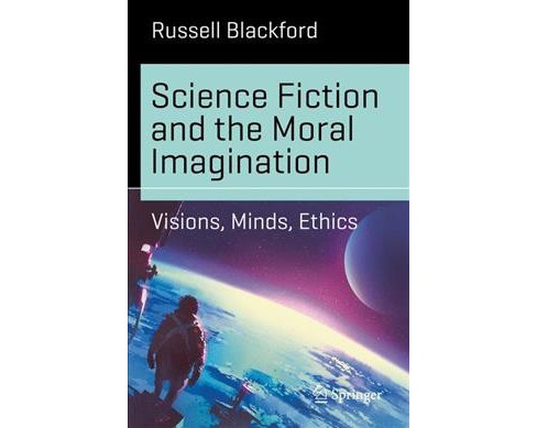 Science Fiction and the Moral Imagination : Visions, Minds, Ethics -  by Russell Blackford (Paperback) - image 1 of 1