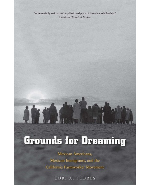 Grounds for Dreaming : Mexican Americans, Mexican Immigrants, and the California Farmworker Movement - image 1 of 1