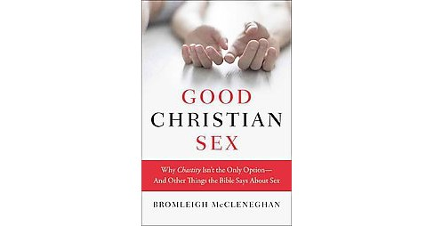 Good Christian Sex : Why Chastity Isn't the Only Option-and Other Things the Bible Says About Sex - image 1 of 1