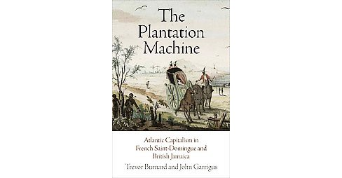 Plantation Machine : Atlantic Capitalism in French Saint-Domingue and British Jamaica (Hardcover) - image 1 of 1