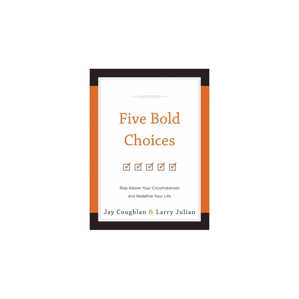 Five Bold Choices : Rise Above Your Circumstances and Redefine Your Life (Hardcover) (Jay Coughlan &