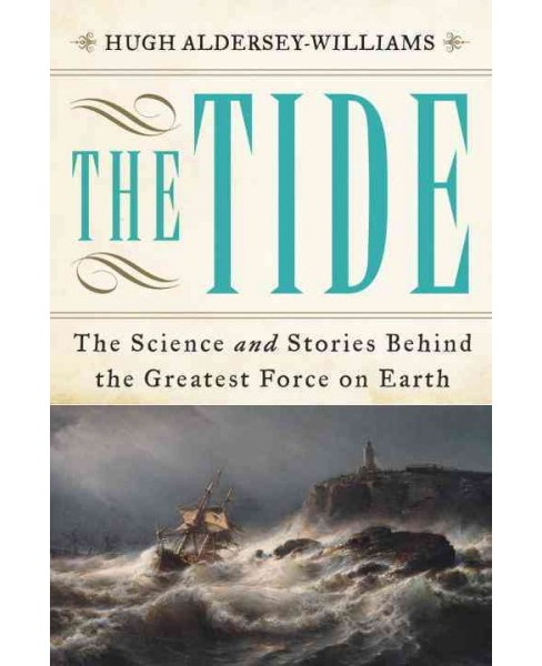 Tide : The Science and Stories Behind the Greatest Force on Earth (Hardcover) (Hugh Aldersey-Williams) - image 1 of 1
