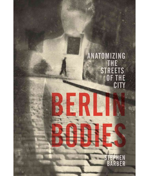 Berlin Bodies : Anatomizing the Streets of the City (Paperback) (Stephen Barber) - image 1 of 1