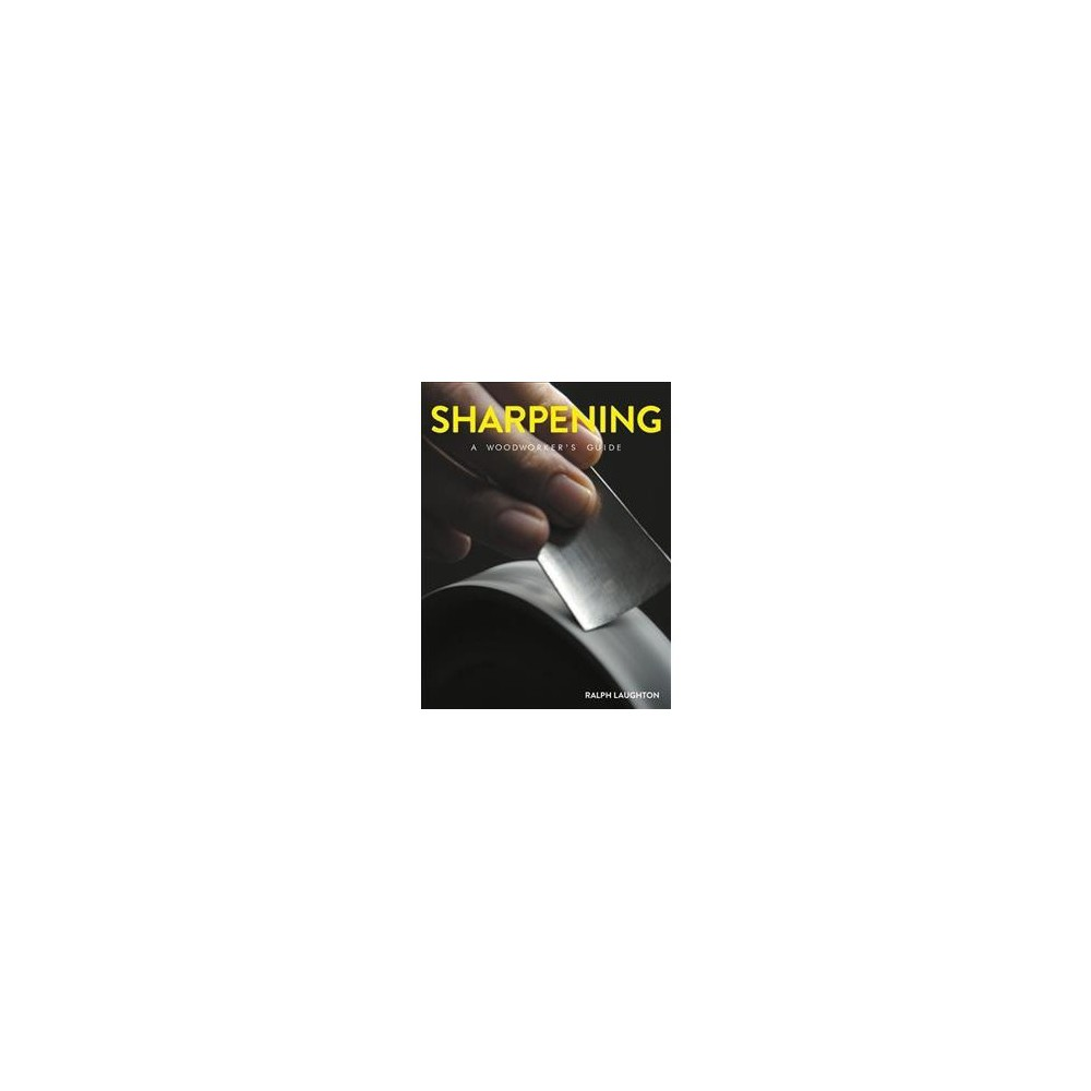 Sharpening : A Woodworker's Guide - by Ralph Laughton (Paperback)