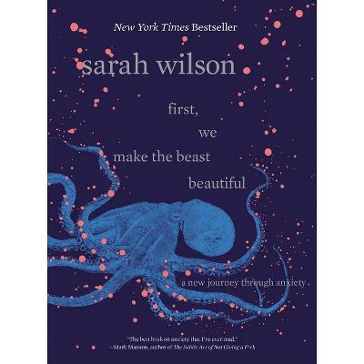 First, We Make the Beast Beautiful : A New Journey Through Anxiety -  by Sarah Wilson (Hardcover)