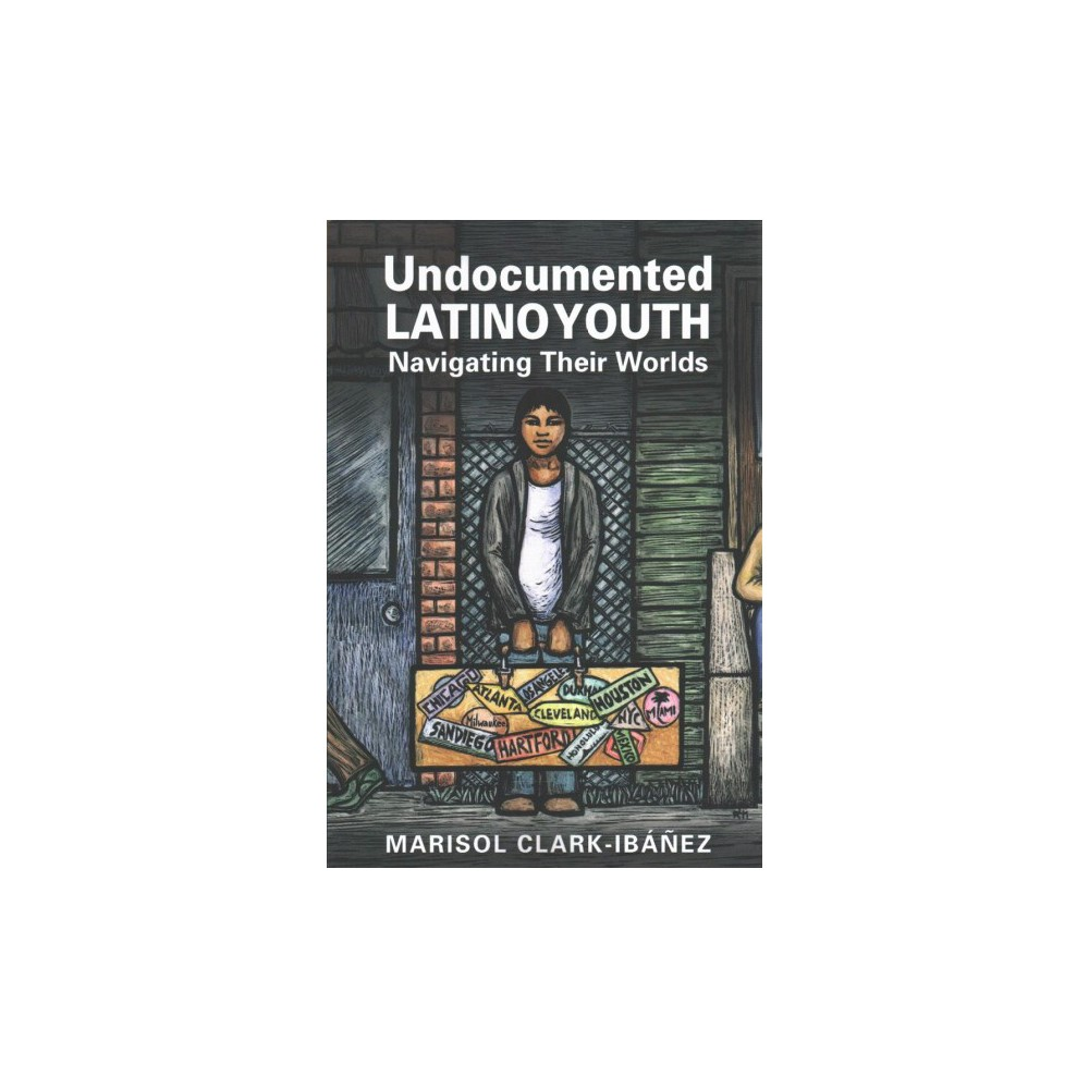 Undocumented Latino Youth : Navigating Their Worlds - by Marisol Clark-ibau0301nu0303ez (Paperback)