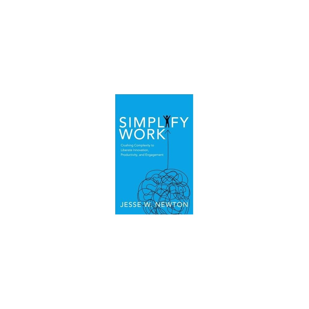 Simplify Work : Crushing Complexity to Liberate Innovation, Productivity, and Engagement - (Paperback)