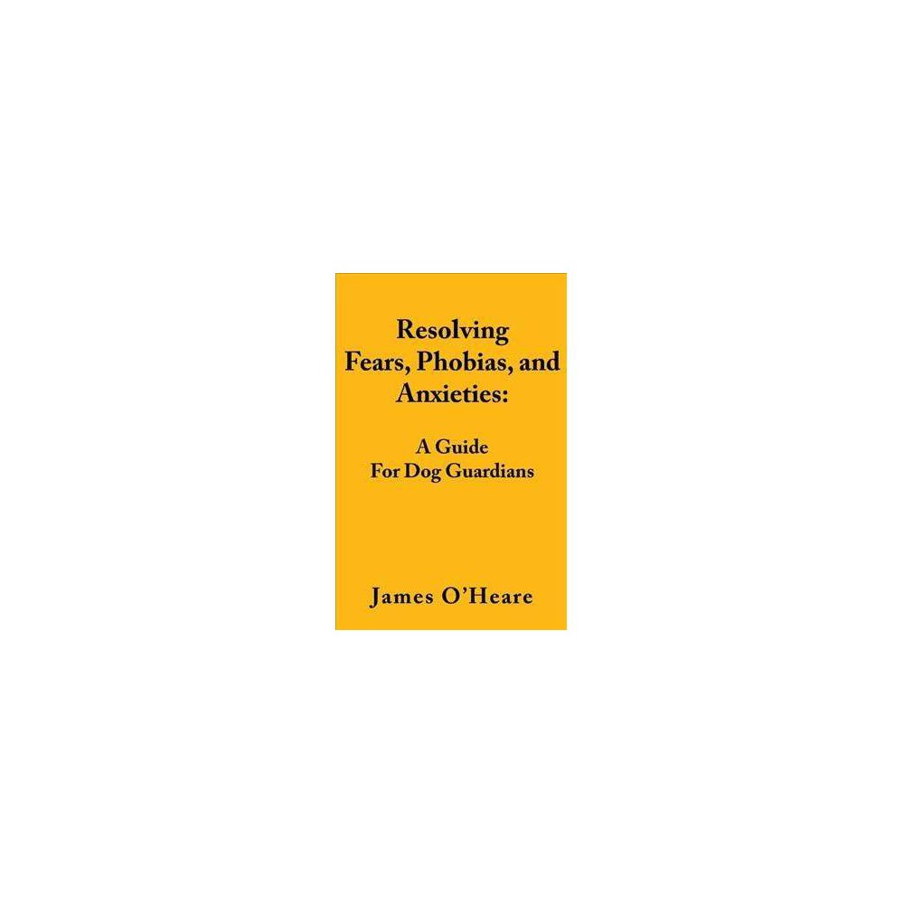 Resolving Fears, Phobias, and Anxieties : A Guide for Dog Guardians - by O & James heare (Paperback)