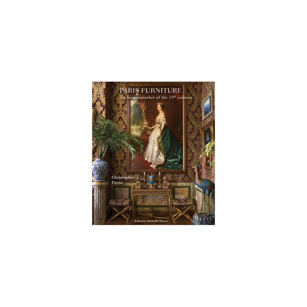 Paris Furniture : The Luxury Market Of The 19th Century - by Christopher Payne (Hardcover)