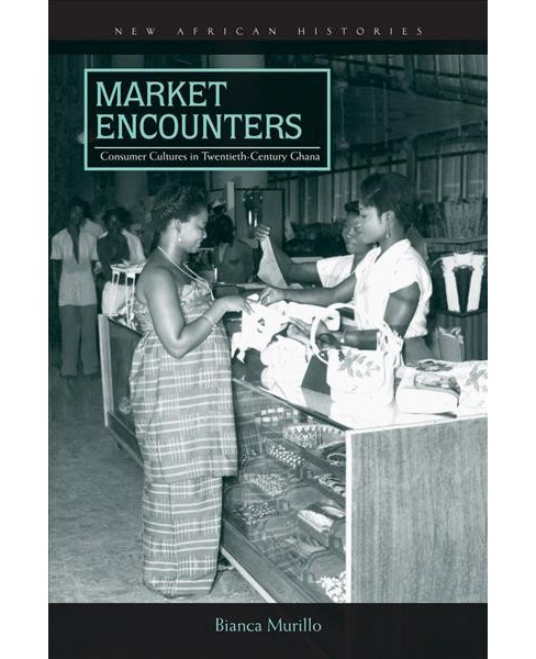 Market Encounters : Consumer Cultures in Twentieth-Century Ghana -  by Bianca Murillo (Hardcover) - image 1 of 1