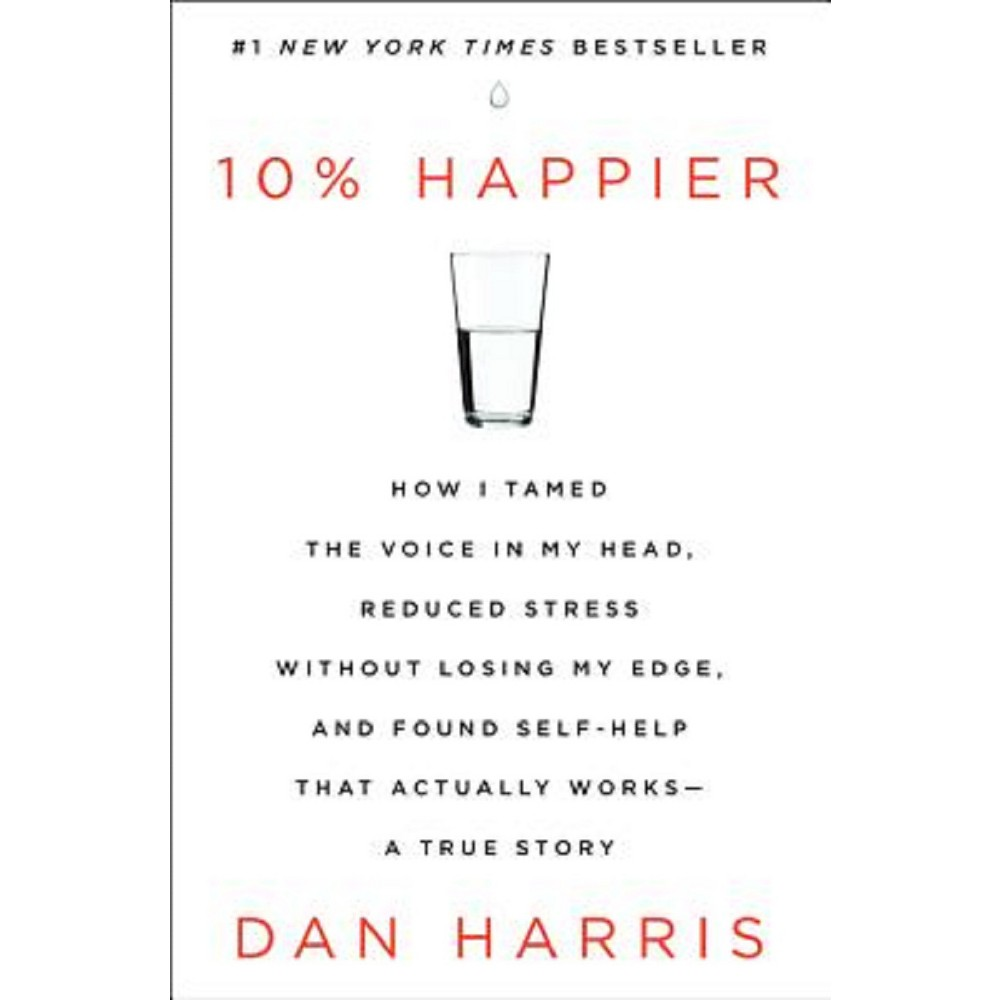 10% Happier : How I Tamed the Voice in My Head, Reduced Stress Without Losing My Edge, and Found