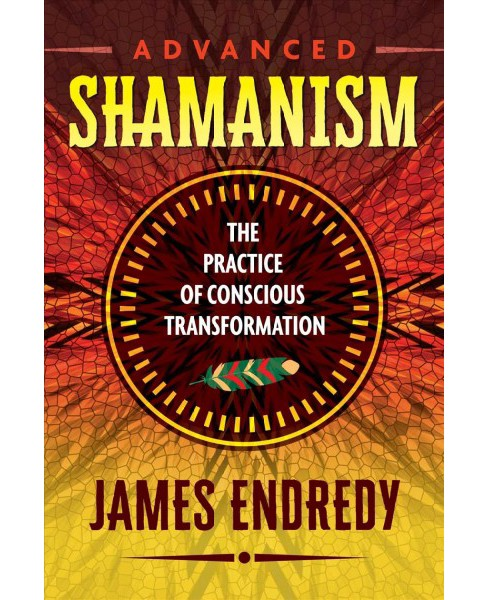 Advanced Shamanism : The Practice of Conscious Transformation (Paperback) (James Endredy) - image 1 of 1