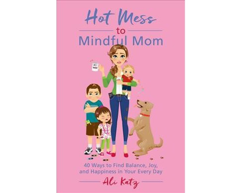 Hot Mess to Mindful Mom : 40 Ways to Find Balance and Joy in Your Every Day (Paperback) (Ali Katz) - image 1 of 1