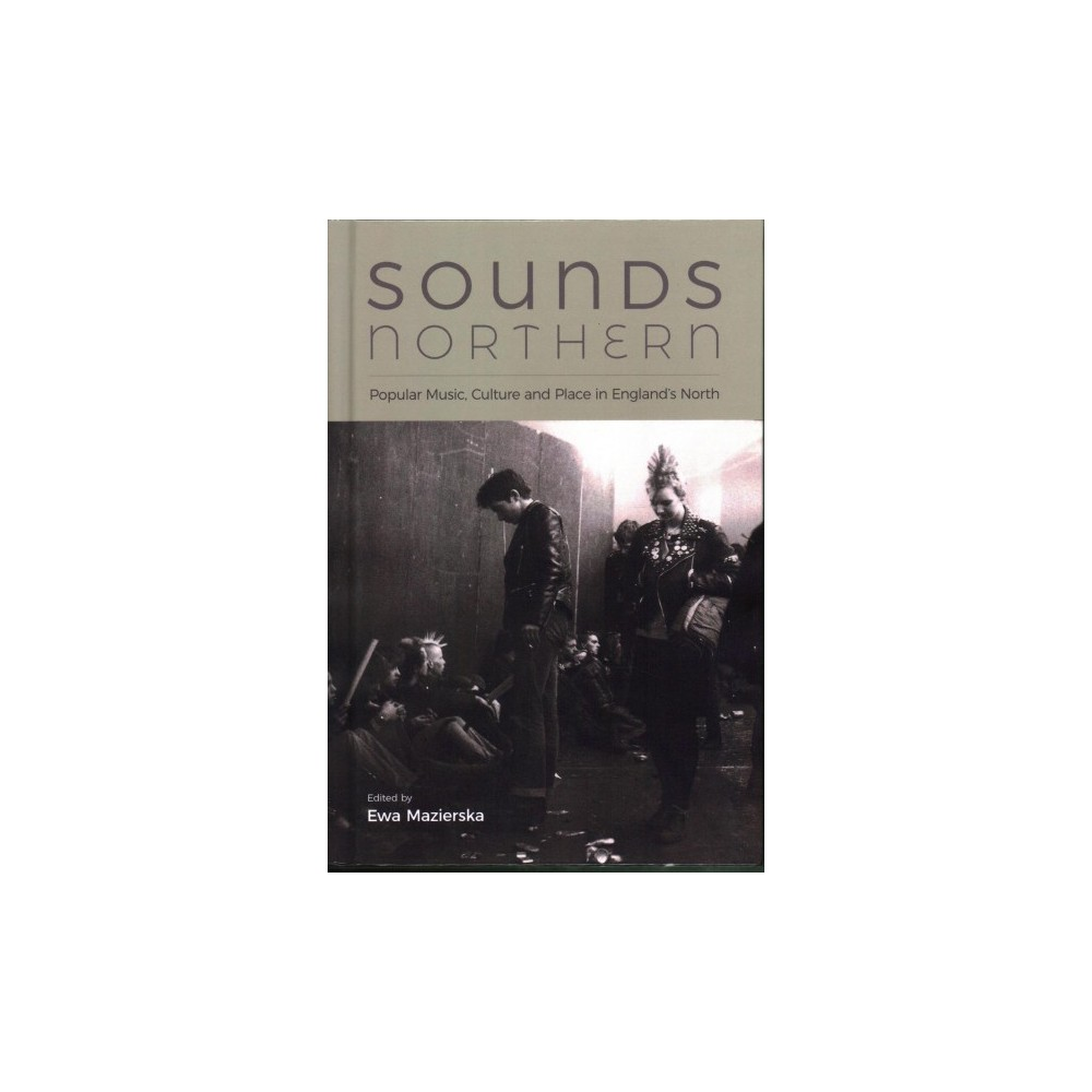 Sounds Northern : Popular Music, Culture and Place in England's North - (Hardcover)