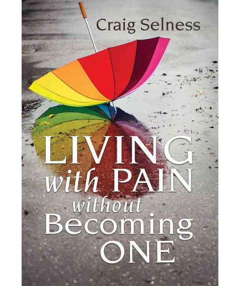 Living with Pain without Becoming One (Paperback) (Craig Selness) - image 1 of 1