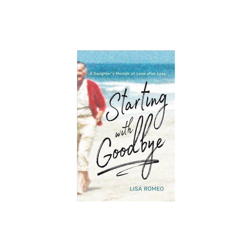 Starting with Goodbye : A Daughter's Memoir of Love after Loss - by Lisa Romeo (Paperback)
