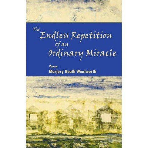 The Endless Repetition of an Ordinary Miracle - by  Marjory Heath Wentworth (Paperback) - image 1 of 1
