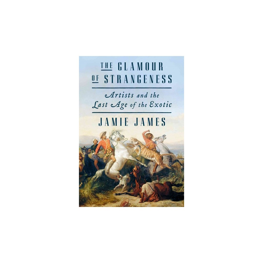 Glamour of Strangeness : Artists and the Last Age of the Exotic (Hardcover) (Jamie James)