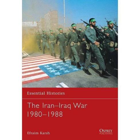 The Iran Iraq War 1980 1988 - (Essential Histories (Osprey Publishing)) by  Efraim Karsh (Paperback) - image 1 of 1