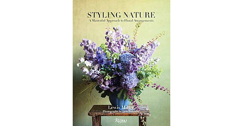 Styling Nature : A Masterful Approach to Floral Arrangements (Hardcover) (Lewis Miller) - image 1 of 1