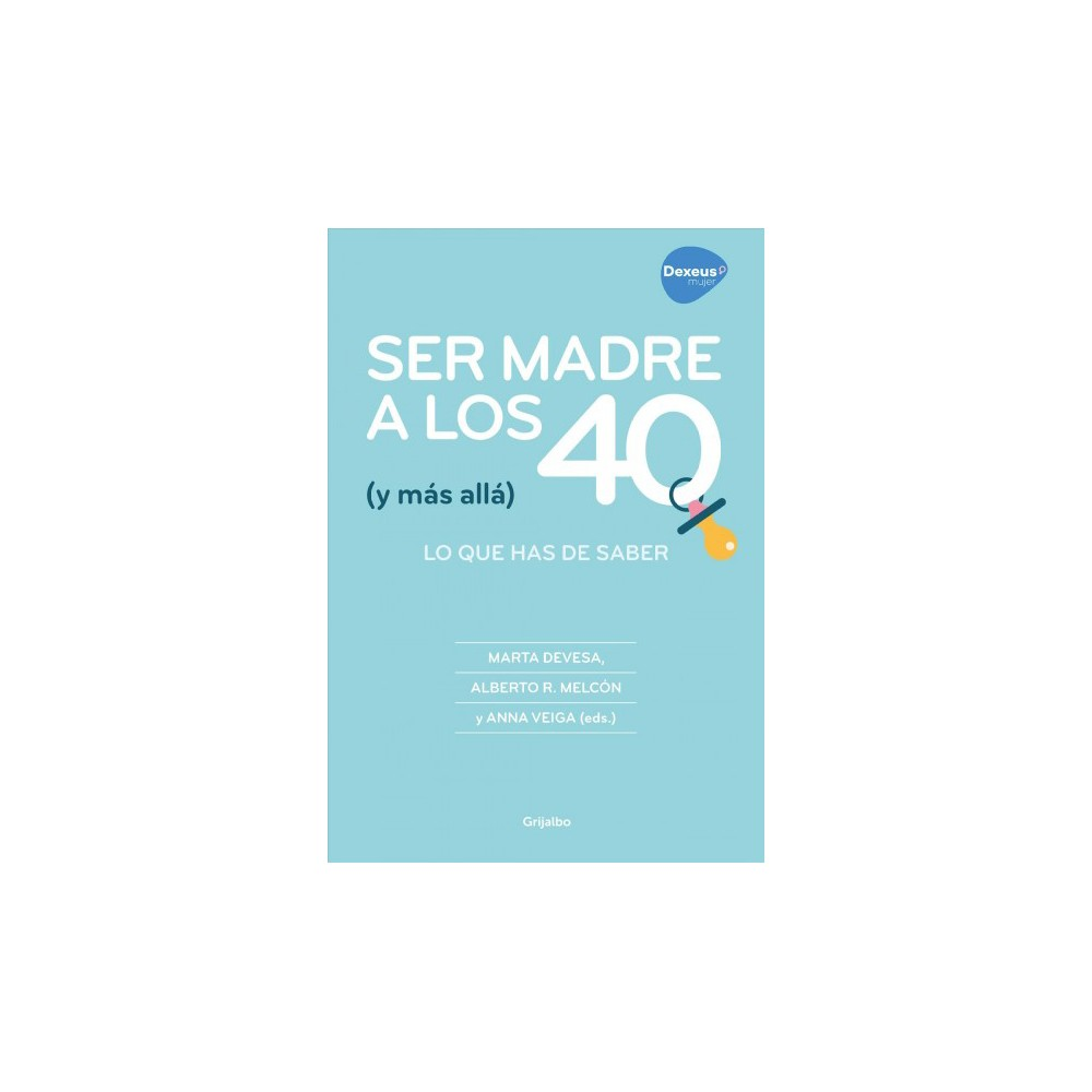 Ser madre a los 40 (y más allá/) Being a Mother at 40 and Beyond : Lo Que Has De Saber / Everything You