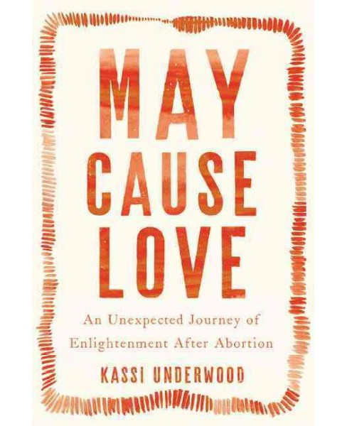 May Cause Love : An Unexpected Journey of Enlightenment After Abortion (Hardcover) (Kassi Underwood) - image 1 of 1