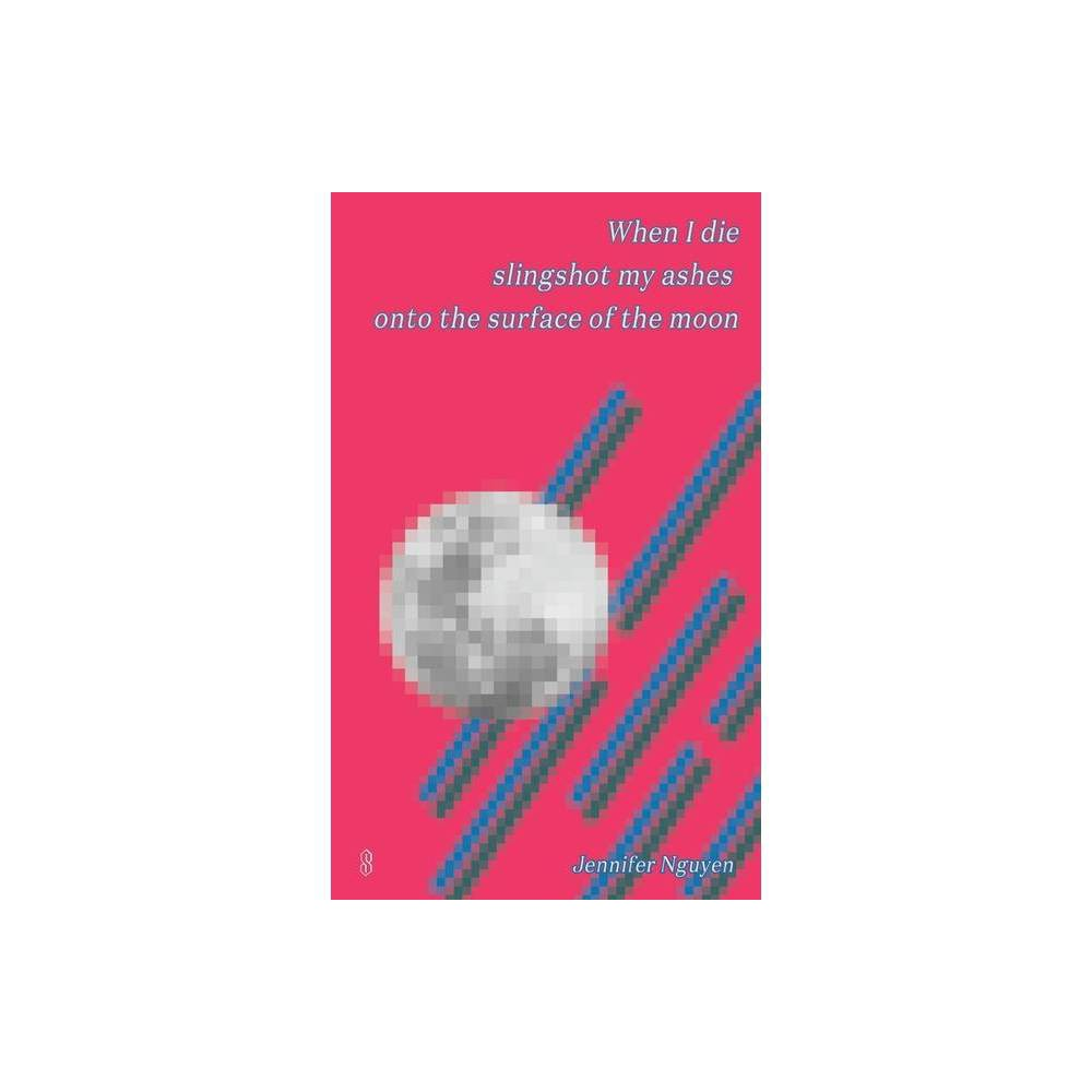 When I Die Slingshot My Ashes Onto The Surface Of The Moon By Jennifer Nguyen Paperback