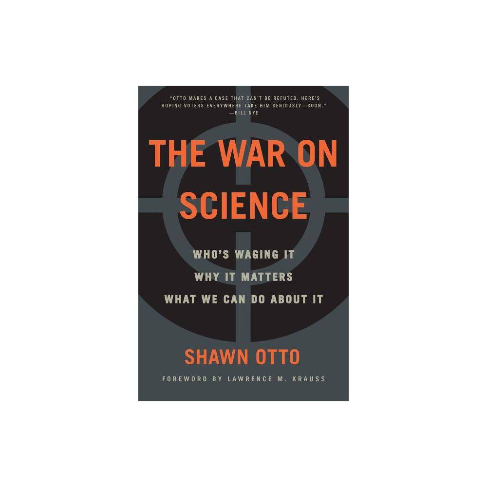 The War on Science - by Shawn Lawrence Otto (Paperback) Praise for The War On Science  Every so often a book comes along that changes the way you view the world. The War on Science is one of those rare books. If you care about attacks on climate science and the rise of authoritarianism, if you care about biased media coverage or shake-your-head political tomfoolery, this book is for you. --Guardian  A stirring call to action. --Science  Otto marshals an astonishingly broad range of facts, trends and history to make his case. that science, by its nature, does not fear or favor any single human being or group. Thus, the knowledge it produces almost invariably upsets the status quo, challenging whomever or whatever depends on that status quo for their staying power. --Scientific American  This book provides a valuable resource to put our present conundrum in proper perspective. --Lawrence M. Krauss  Evidence from science is one of the world's great equalizers, because it forms an objective basis for public policy. This book illustrates how central that notion is to the forming of modern democracy, and how current attacks on science endanger our freedom. Policymakers and voters everywhere would do well to read The War on Science. --Walter Mondale, United States Vice President  We're seeing right now a titanic battle between the power of science and the power of money--and money is winning. This book explains why, and offers some pointers that might get us back on the right track. --Bill McKibben, author and co-founder of 350.org  Otto makes a case that can't be refuted. Science is important to all of us, especially the US government. He backs it up with peer reviewed studies, carefully researched numbers, and his own extensive experience. He uses the process of science to prove that we need science in order to remain free. Here's hoping all voters everywhere take him seriously--soon. --Bill Nye the Science Guy  Science is not a body of facts, but rather a structured app