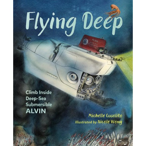 Flying Deep : Climb Inside Deep-Sea Submersible Alvin -  by Michelle Cusolito (Paperback) - image 1 of 1