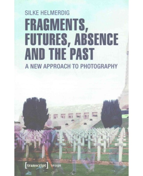 Fragments, Futures, Absence and the Past : A New Approach to Photography (Paperback) (Silke Helmerdig) - image 1 of 1