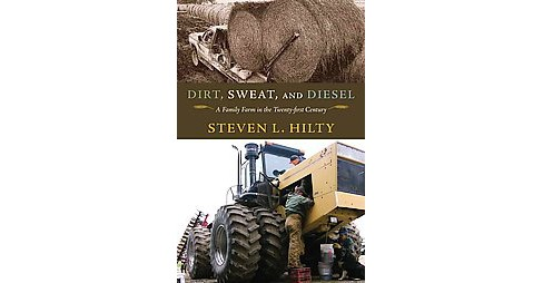 Dirt, Sweat, and Diesel : A Family Farm in the Twenty-First Century (Hardcover) (Steven L. Hilty) - image 1 of 1