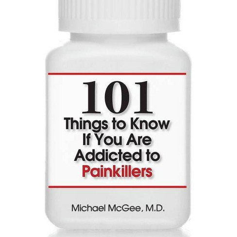 101 Things to Know If You Are Addicted to Painkillers - by  Michael McGee MD (Paperback) - image 1 of 1