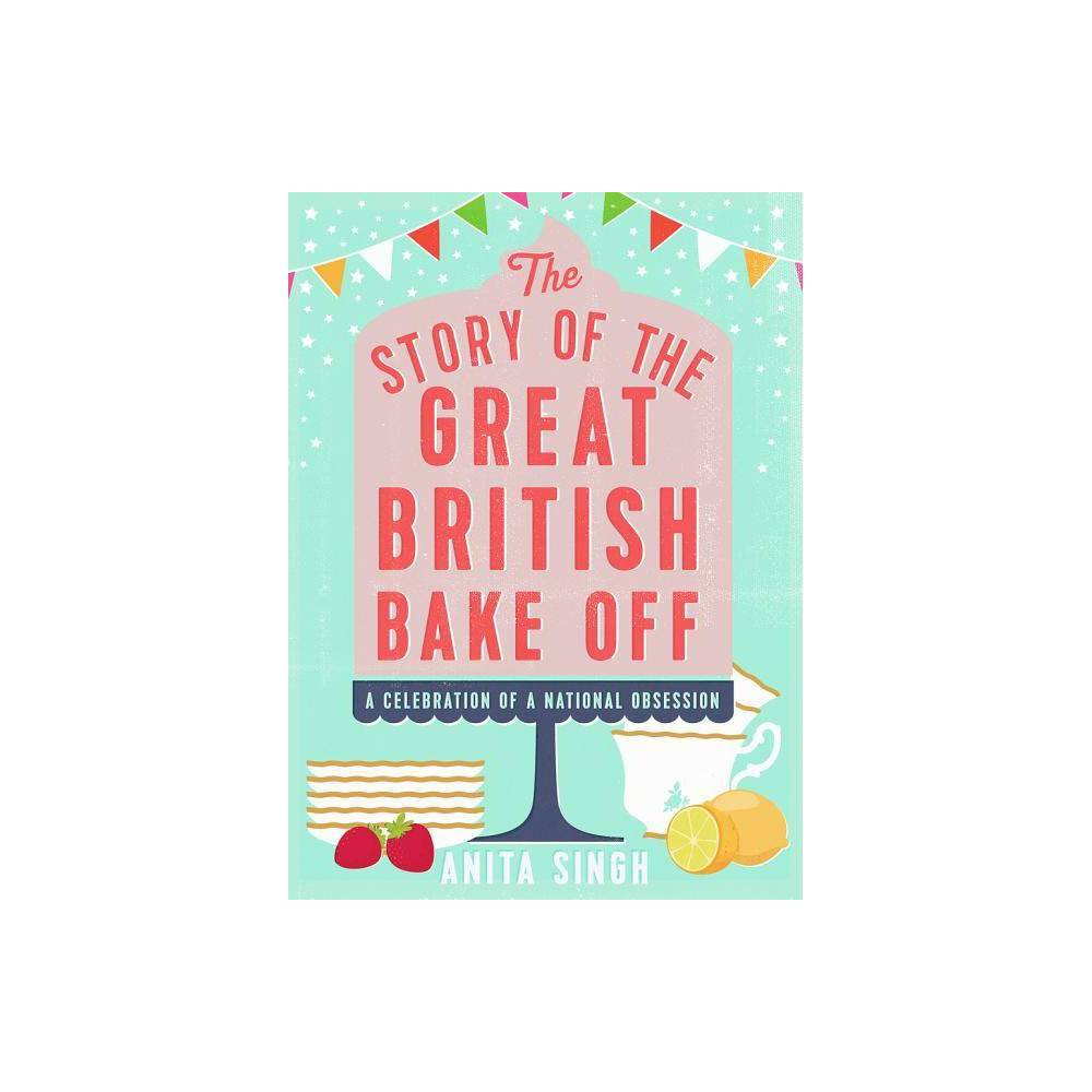 The Story Of The Great British Bake Off By Anita Singh Hardcover
