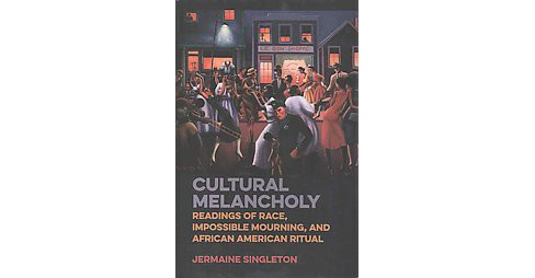 Cultural Melancholy : Readings of Race, Impossible Mourning, and African American Ritual (Hardcover) - image 1 of 1