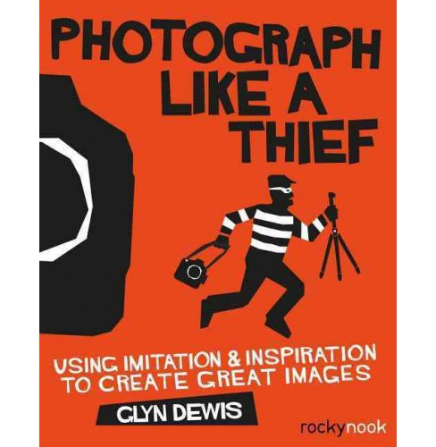 Photograph Like a Thief : Using Imitation & Inspiration to Create Great Images (Paperback) (Glyn Dewis) - image 1 of 1