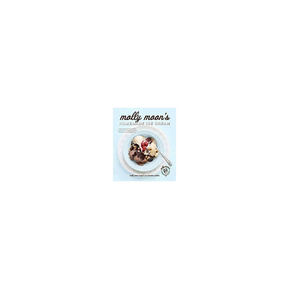 Molly Moon's Homemade Ice Cream : Sweet Seasonal Recipes for Ice Creams, Sorbets & Toppings Made with