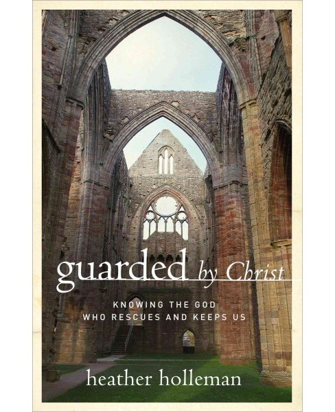 Guarded by Christ : Knowing the God Who Rescues and Keeps Us (Paperback) (Heather Holleman) - image 1 of 1