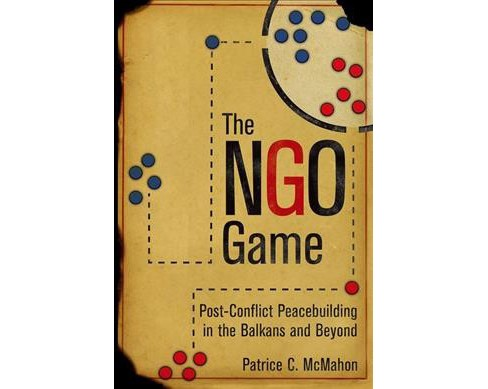NGO Game : Post-Conflict Peacebuilding in the Balkans and Beyond -  by Patrice C. McMahon (Hardcover) - image 1 of 1