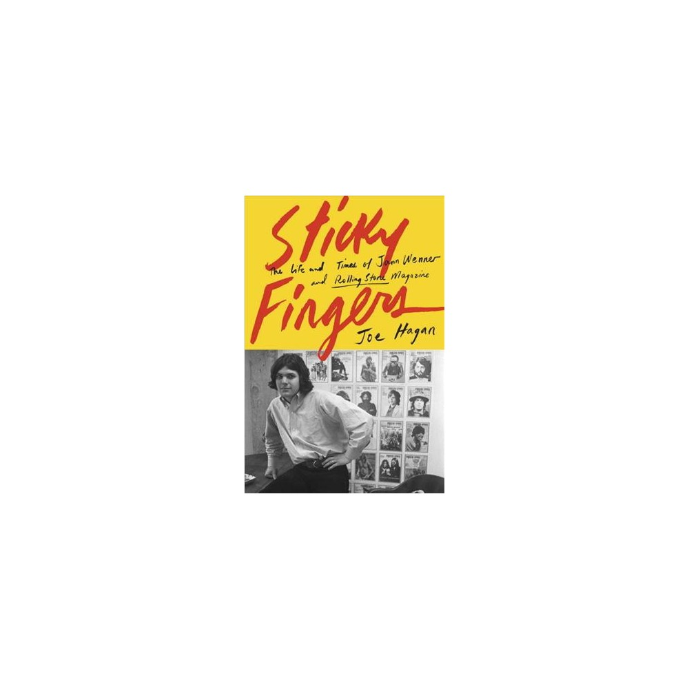 Sticky Fingers : The Life and Times of Jann Wenner and Rolling Stone Magazine - by Joe Hagan (Hardcover)