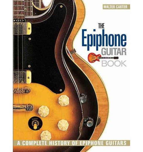 Epiphone Guitar Book : A Complete History of Epiphone Guitars (Paperback) (Walter Carter) - image 1 of 1