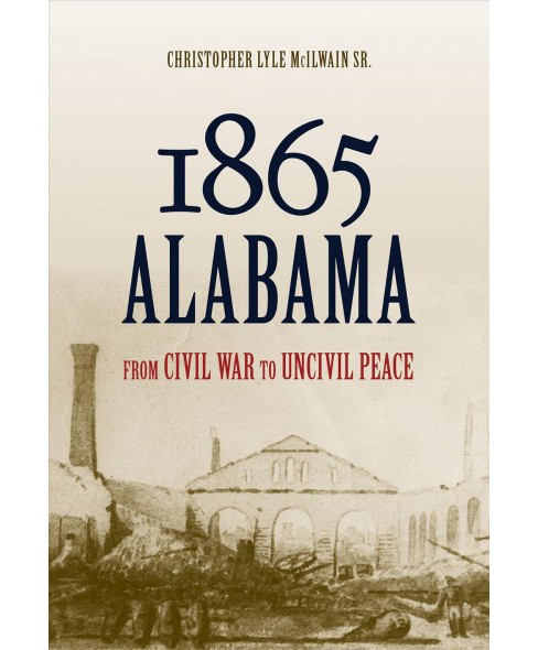1865 Alabama : From Civil War to Uncivil Peace -  by Christopher Lyle Mcilwain (Hardcover) - image 1 of 1